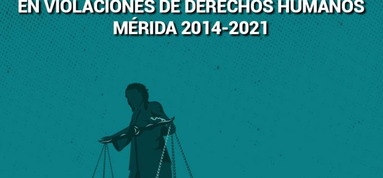 [Informe] Persecución política e impunidad: Participación de jueces y fiscales en violaciones de derechos humanos. Mérida 2014-2021
